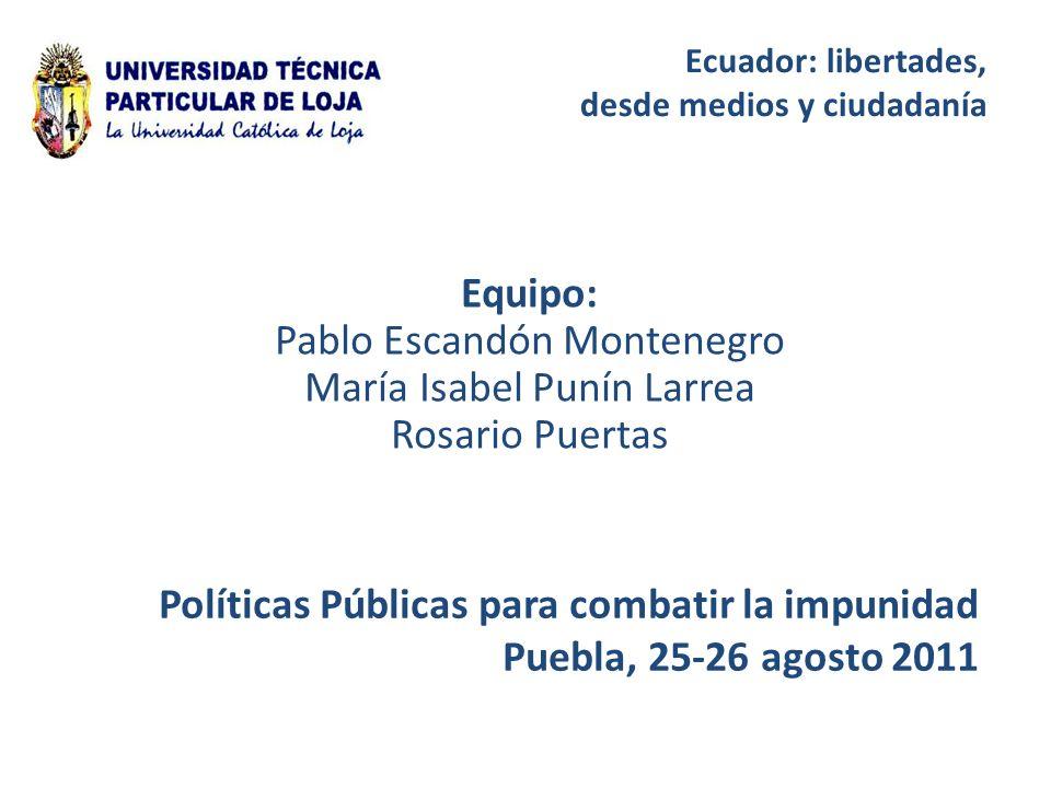 Ecuador: libertades, desde medios y ciudadanía Políticas Públicas para combatir la impunidad Puebla, 25-26 agosto 2011 Equipo: Pablo Escandón Montenegro María Isabel Punín Larrea Rosario Puertas