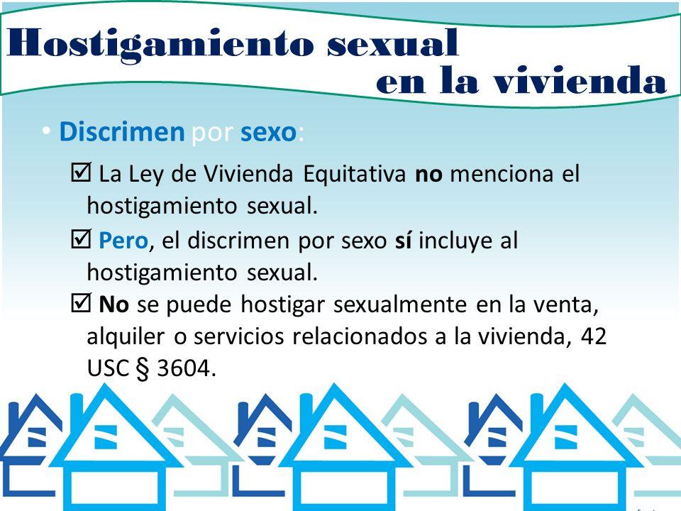Hostigamiento sexual Discrimen por sexo: La Ley de Vivienda Equitativa no menciona el hostigamiento sexual. Pero, el discrimen por sexo sí incluye al