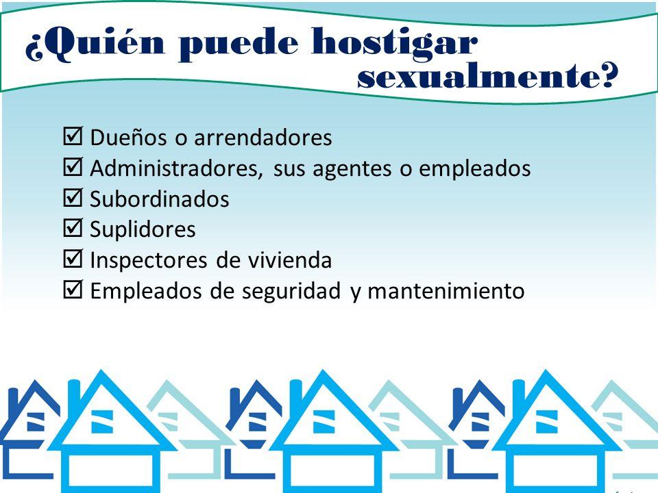 ¿Quién puede hostigar sexualmente? Dueños o arrendadores Administradores, sus agentes o empleados Subordinados Suplidores Inspectores de vivienda Empl