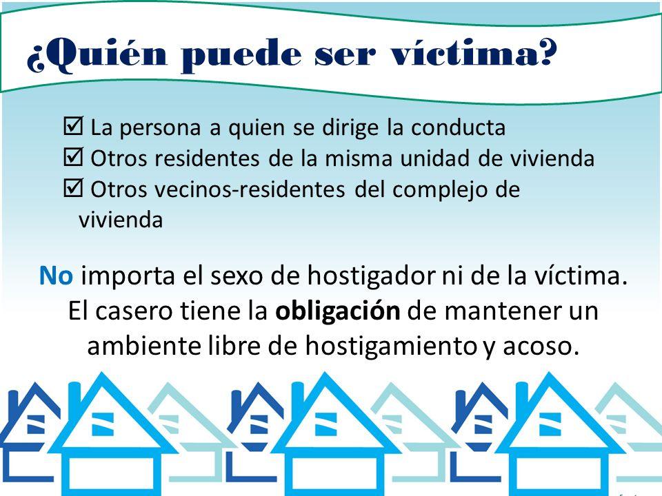 ¿Quién puede ser víctima? La persona a quien se dirige la conducta Otros residentes de la misma unidad de vivienda Otros vecinos-residentes del comple