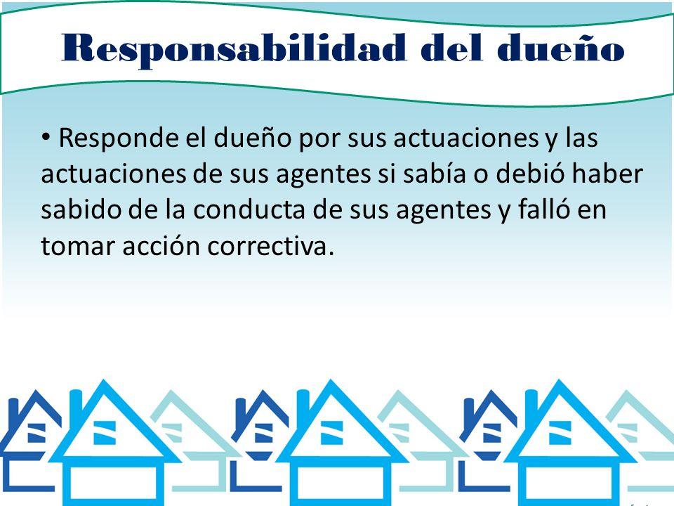 Responsabilidad del dueño Responde el dueño por sus actuaciones y las actuaciones de sus agentes si sabía o debió haber sabido de la conducta de sus a