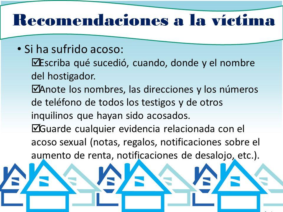 Recomendaciones a la víctima Si ha sufrido acoso: Escriba qué sucedió, cuando, donde y el nombre del hostigador. Anote los nombres, las direcciones y