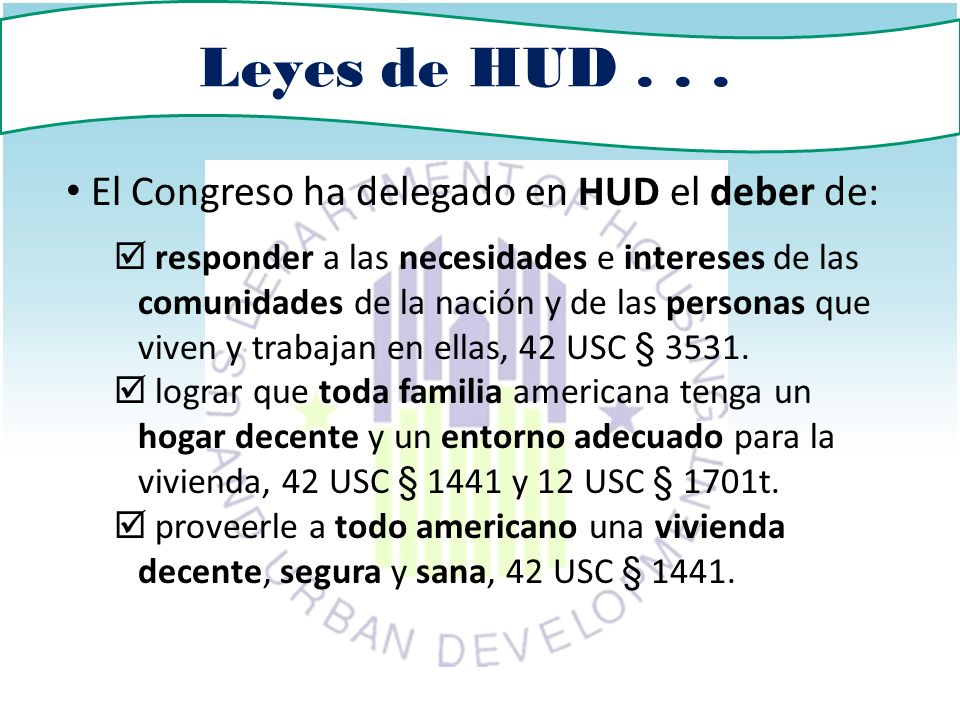 Leyes de HUD... El Congreso ha delegado en HUD el deber de: responder a las necesidades e intereses de las comunidades de la nación y de las personas