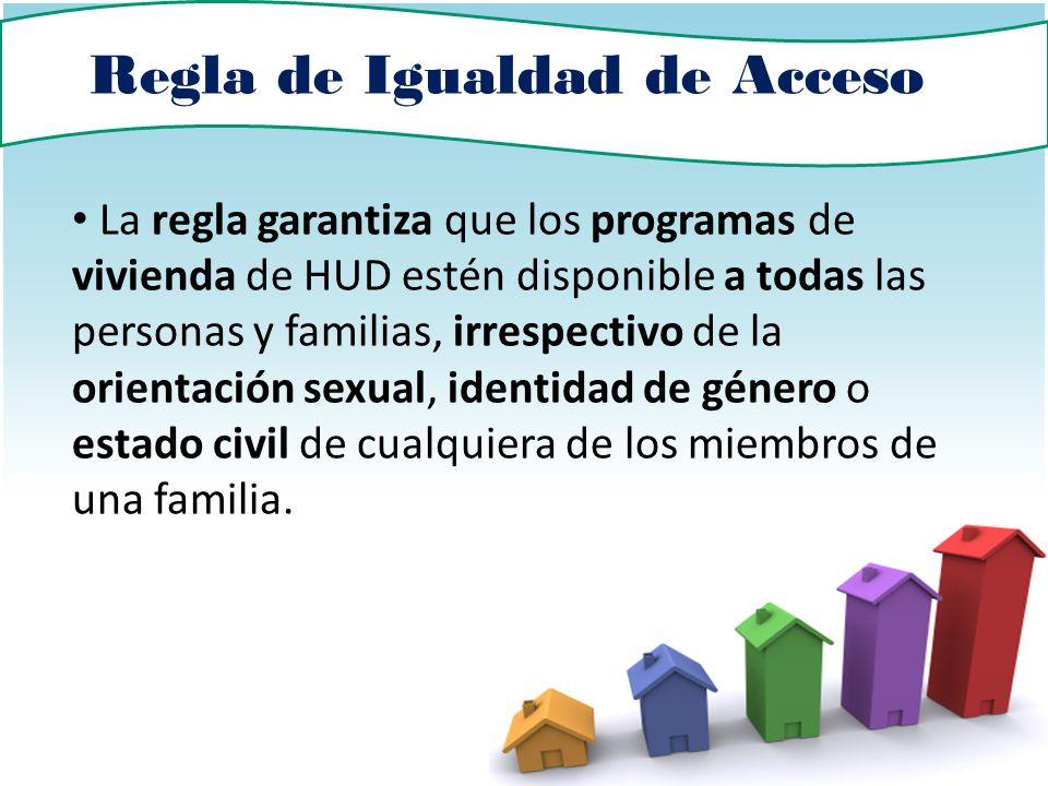 Regla de Igualdad de Acceso La regla garantiza que los programas de vivienda de HUD estén disponible a todas las personas y familias, irrespectivo de