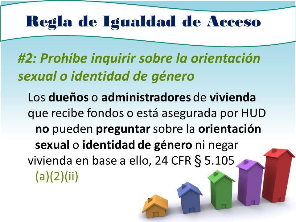 Regla de Igualdad de Acceso #2: Prohíbe inquirir sobre la orientación sexual o identidad de género Los dueños o administradores de vivienda que recibe