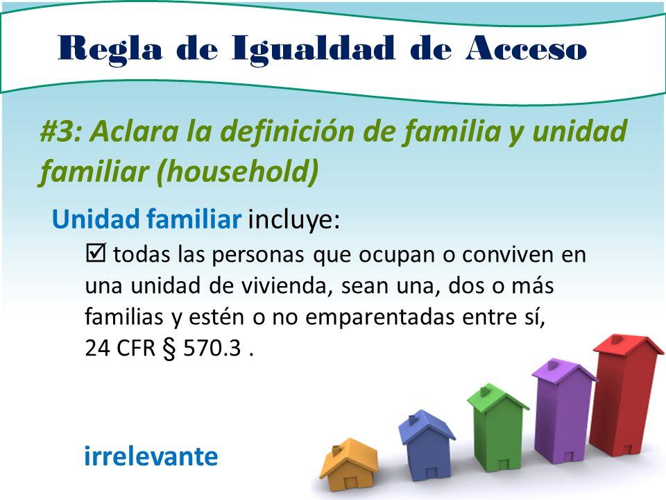 Regla de Igualdad de Acceso #3: Aclara la definición de familia y unidad familiar (household) Unidad familiar incluye: todas las personas que ocupan o