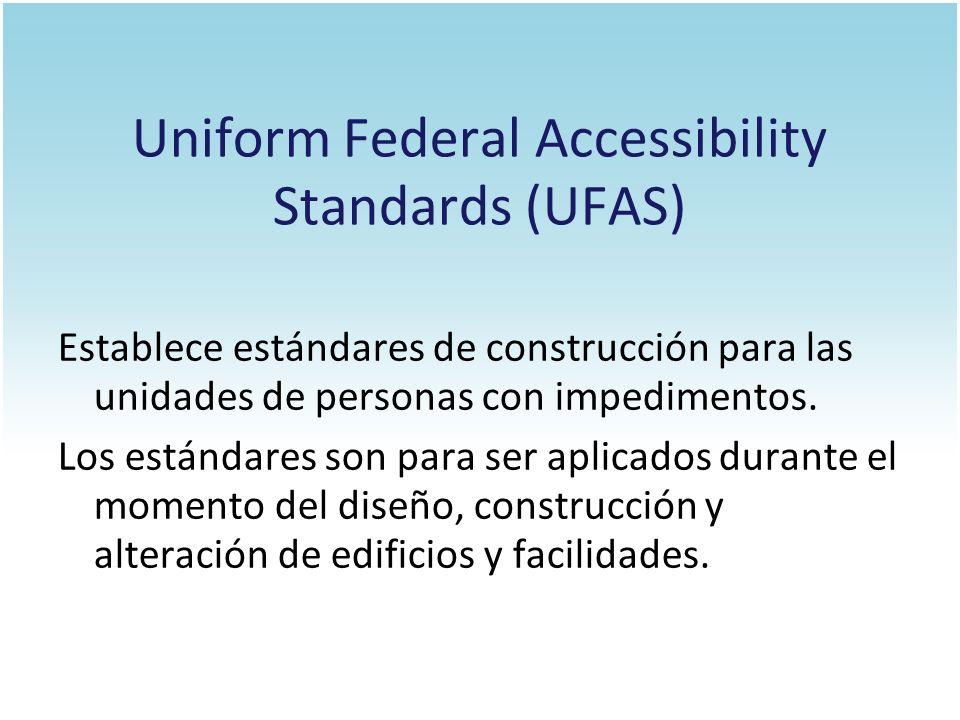 Uniform Federal Accessibility Standards (UFAS) Establece estándares de construcción para las unidades de personas con impedimentos. Los estándares son