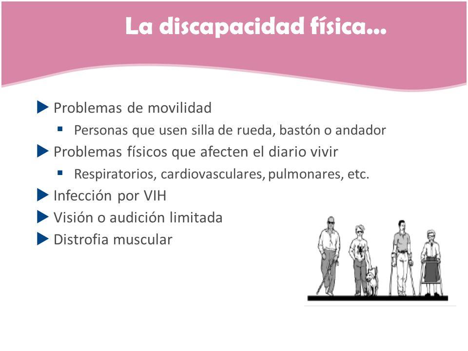 La discapacidad física... Problemas de movilidad Personas que usen silla de rueda, bastón o andador Problemas físicos que afecten el diario vivir Resp