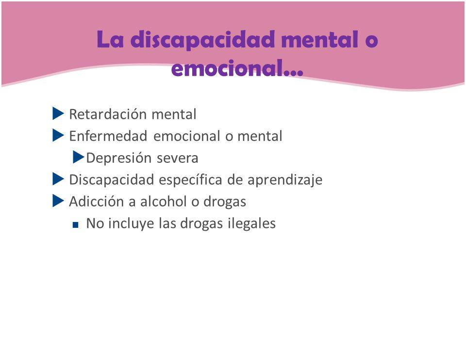 La discapacidad mental o emocional... Retardación mental Enfermedad emocional o mental Depresión severa Discapacidad específica de aprendizaje Adicció