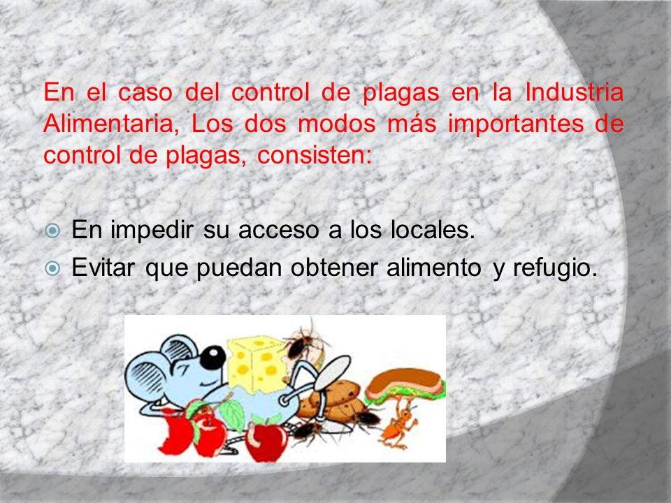 En el caso del control de plagas en la Industria Alimentaria, Los dos modos más importantes de control de plagas, consisten: En impedir su acceso a lo