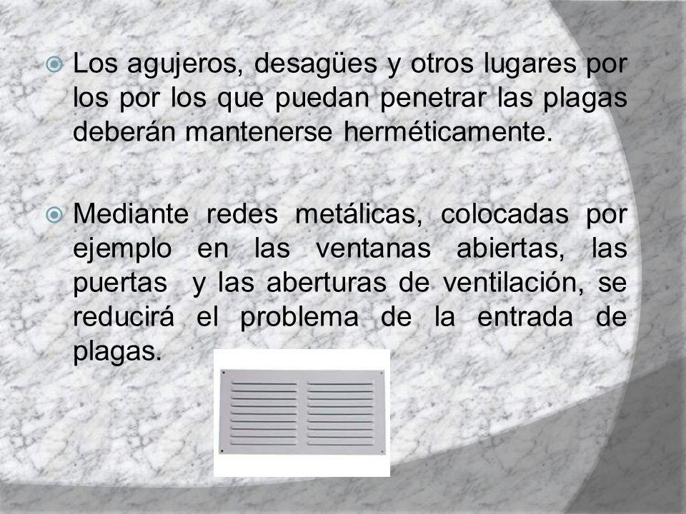 Los agujeros, desagües y otros lugares por los por los que puedan penetrar las plagas deberán mantenerse herméticamente. Mediante redes metálicas, col