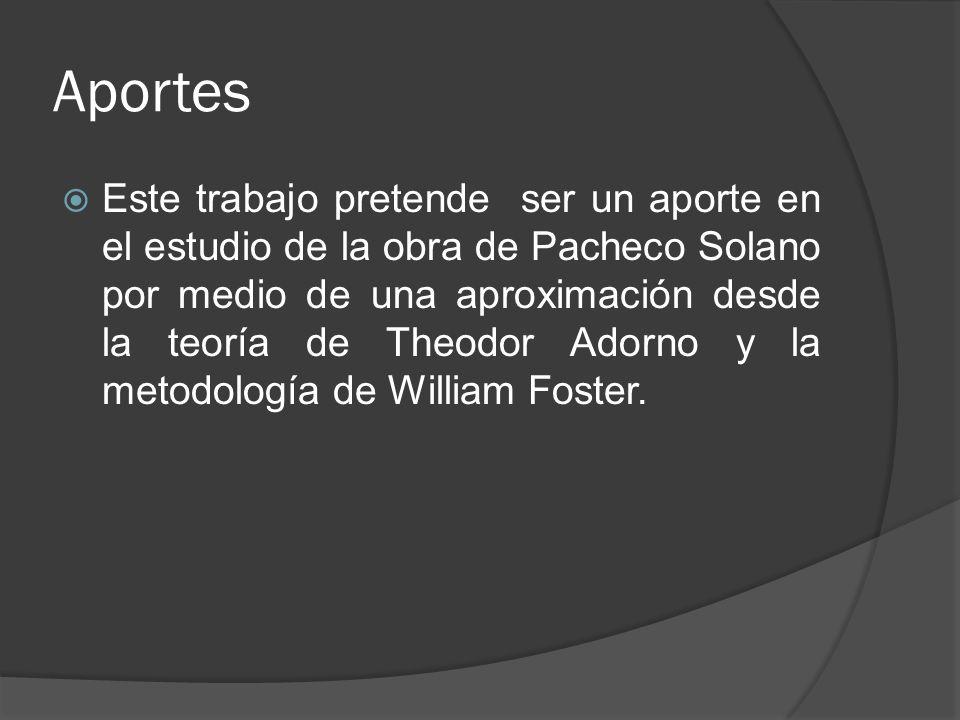 Aportes Este trabajo pretende ser un aporte en el estudio de la obra de Pacheco Solano por medio de una aproximación desde la teoría de Theodor Adorno