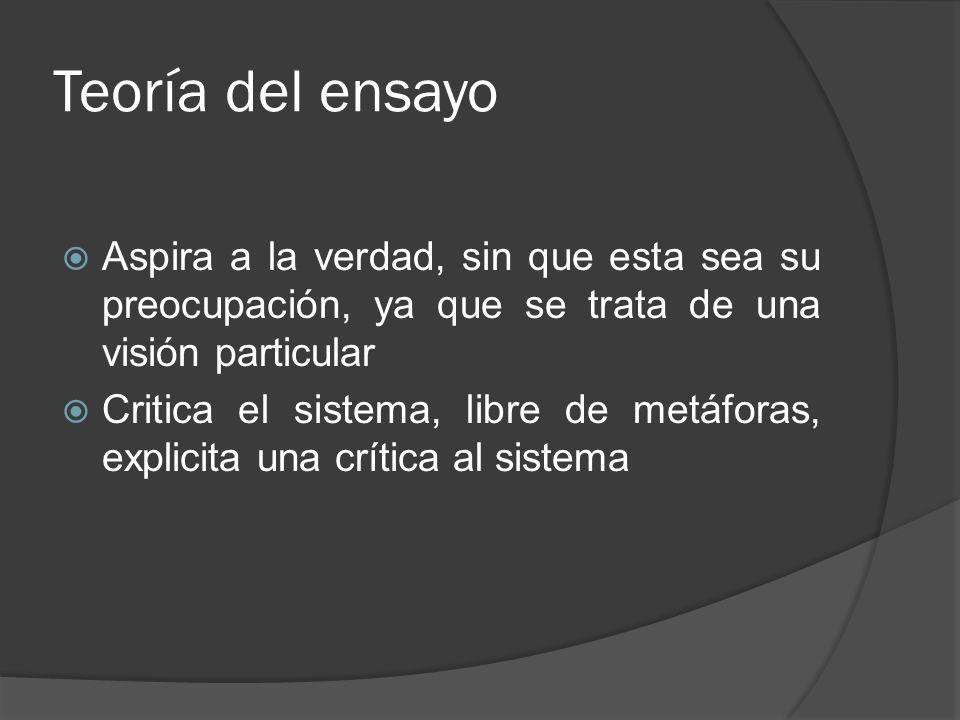 Teoría del ensayo Aspira a la verdad, sin que esta sea su preocupación, ya que se trata de una visión particular Critica el sistema, libre de metáfora