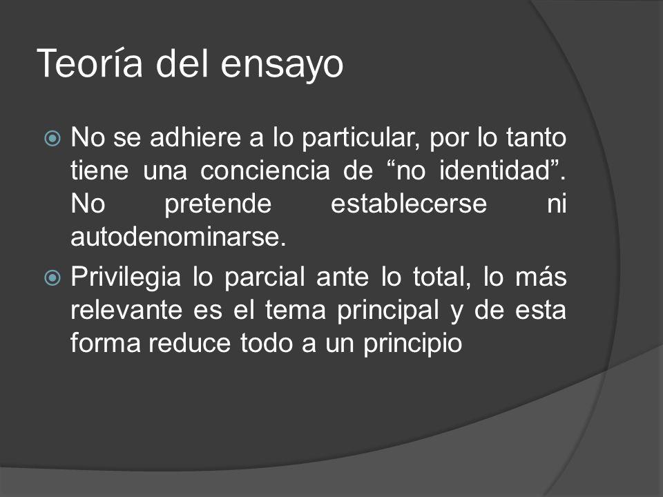 Teoría del ensayo No se adhiere a lo particular, por lo tanto tiene una conciencia de no identidad. No pretende establecerse ni autodenominarse. Privi