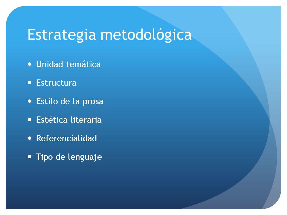 Estrategia metodológica Unidad temática Estructura Estilo de la prosa Estética literaria Referencialidad Tipo de lenguaje