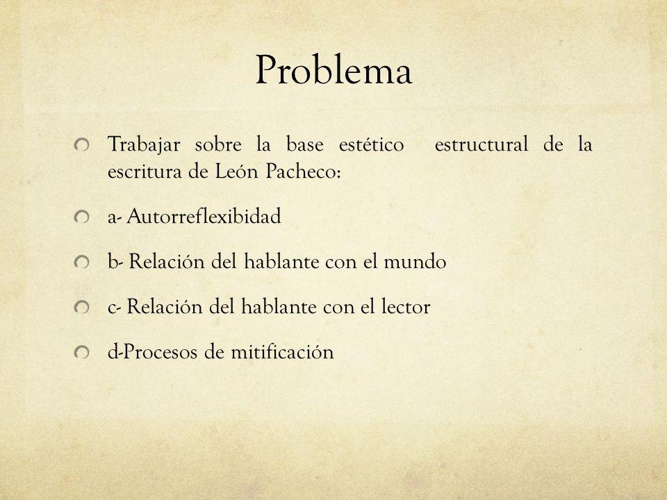 Problema Trabajar sobre la base estético estructural de la escritura de León Pacheco: a- Autorreflexibidad b- Relación del hablante con el mundo c- Re
