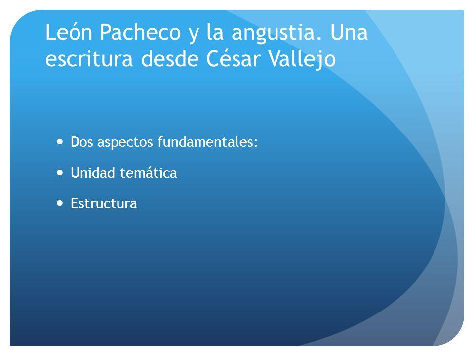 León Pacheco y la angustia. Una escritura desde César Vallejo Dos aspectos fundamentales: Unidad temática Estructura