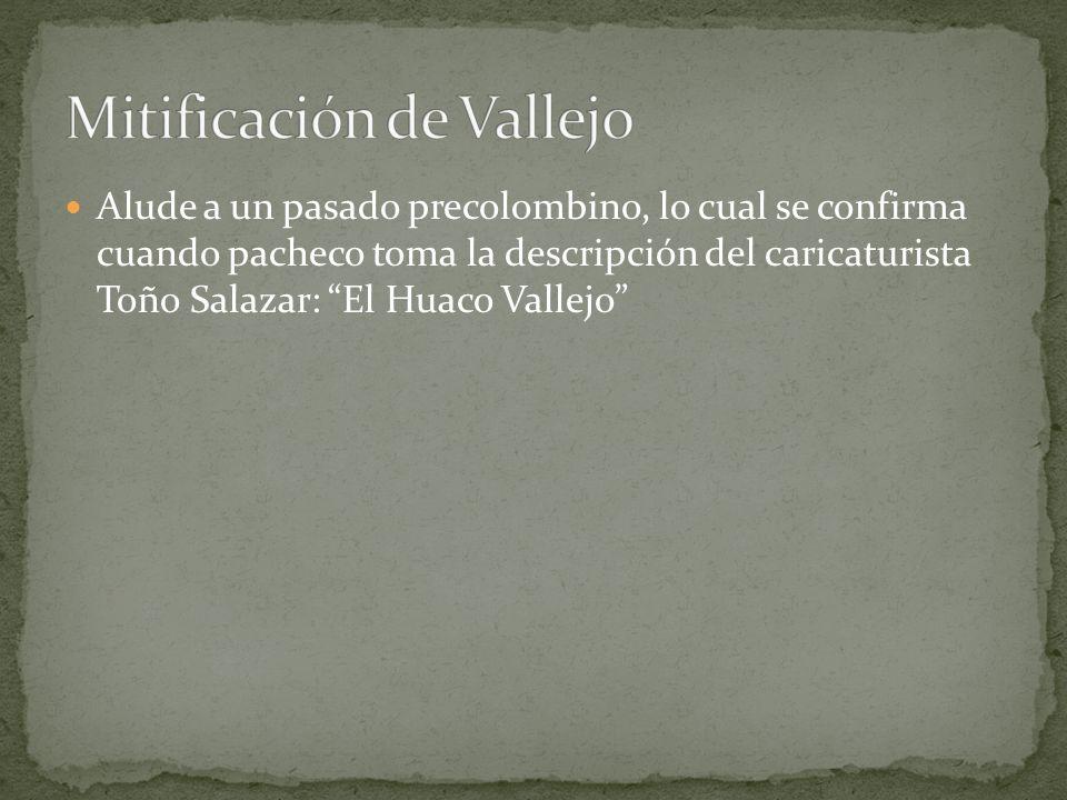 Alude a un pasado precolombino, lo cual se confirma cuando pacheco toma la descripción del caricaturista Toño Salazar: El Huaco Vallejo