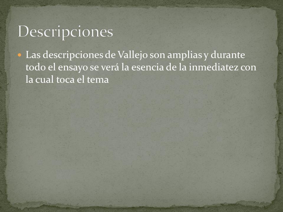 Las descripciones de Vallejo son amplias y durante todo el ensayo se verá la esencia de la inmediatez con la cual toca el tema
