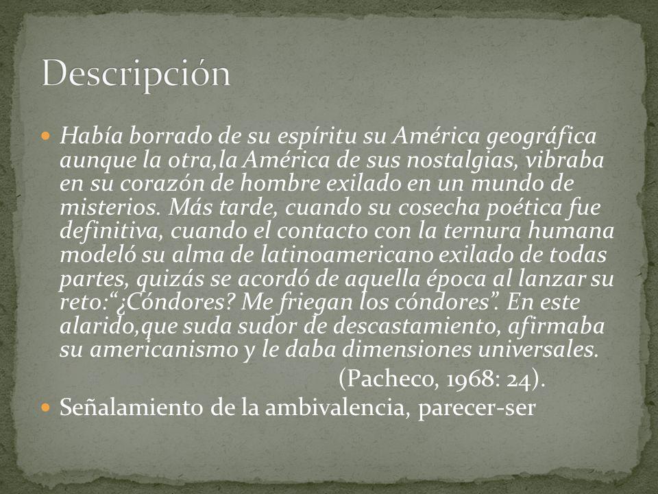 Había borrado de su espíritu su América geográfica aunque la otra,la América de sus nostalgias, vibraba en su corazón de hombre exilado en un mundo de