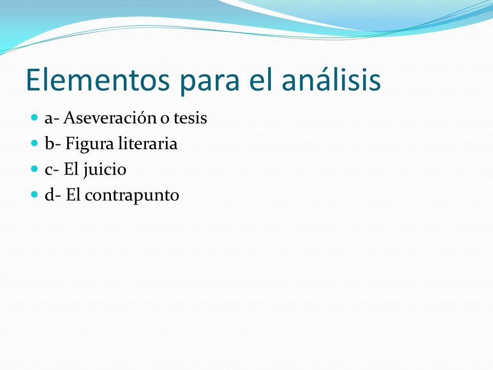Elementos para el análisis a- Aseveración o tesis b- Figura literaria c- El juicio d- El contrapunto