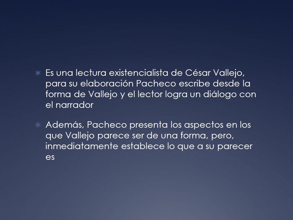 Es una lectura existencialista de César Vallejo, para su elaboración Pacheco escribe desde la forma de Vallejo y el lector logra un diálogo con el nar