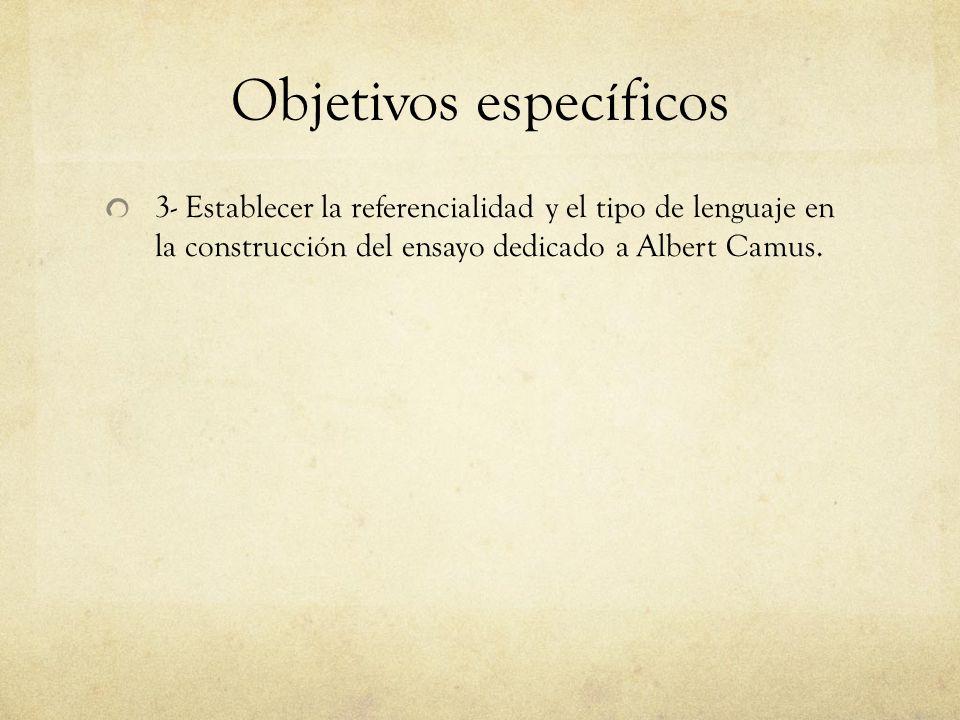 Objetivos específicos 3- Establecer la referencialidad y el tipo de lenguaje en la construcción del ensayo dedicado a Albert Camus.