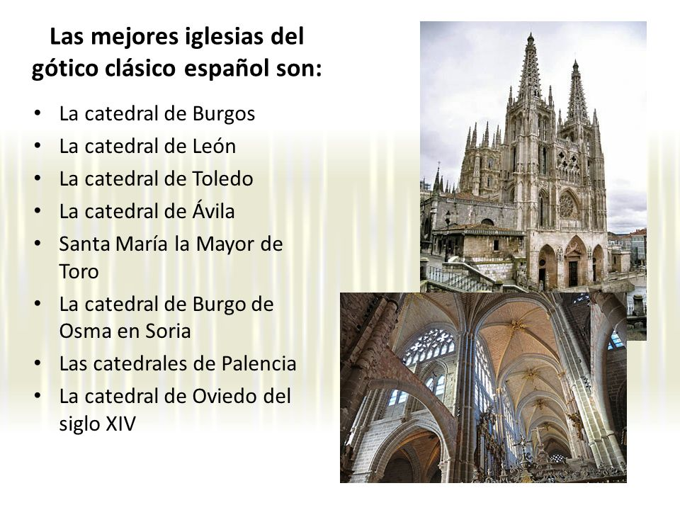 Las mejores iglesias del gótico clásico español son: La catedral de Burgos La catedral de León La catedral de Toledo La catedral de Ávila Santa María