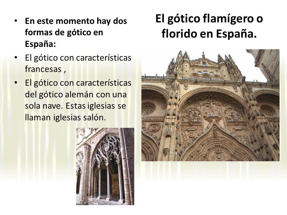 El gótico flamígero o florido en España. En este momento hay dos formas de gótico en España: El gótico con características francesas, El gótico con ca
