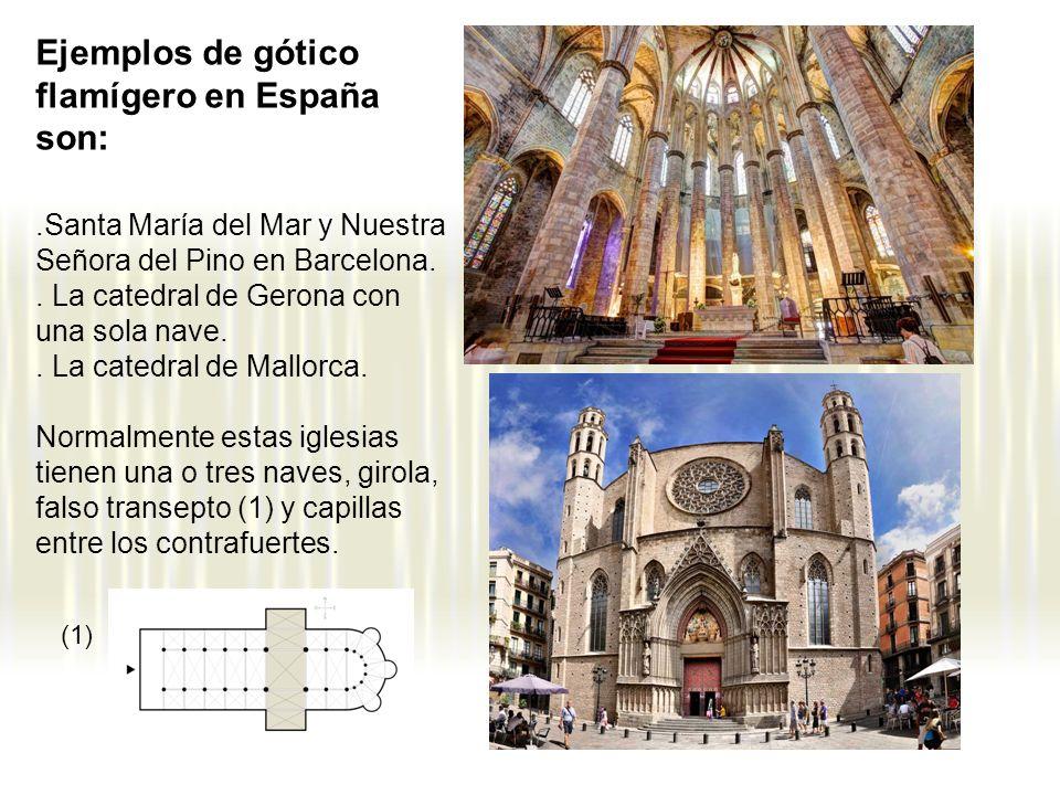 Ejemplos de gótico flamígero en España son:.Santa María del Mar y Nuestra Señora del Pino en Barcelona.. La catedral de Gerona con una sola nave.. La