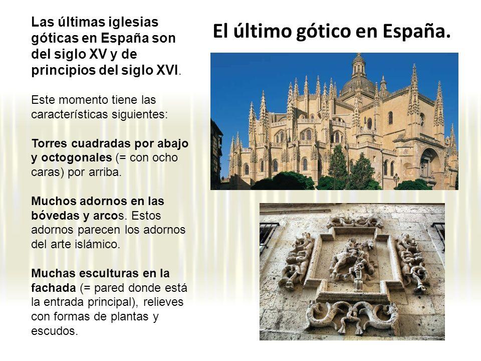 El último gótico en España. Las últimas iglesias góticas en España son del siglo XV y de principios del siglo XVI. Este momento tiene las característi