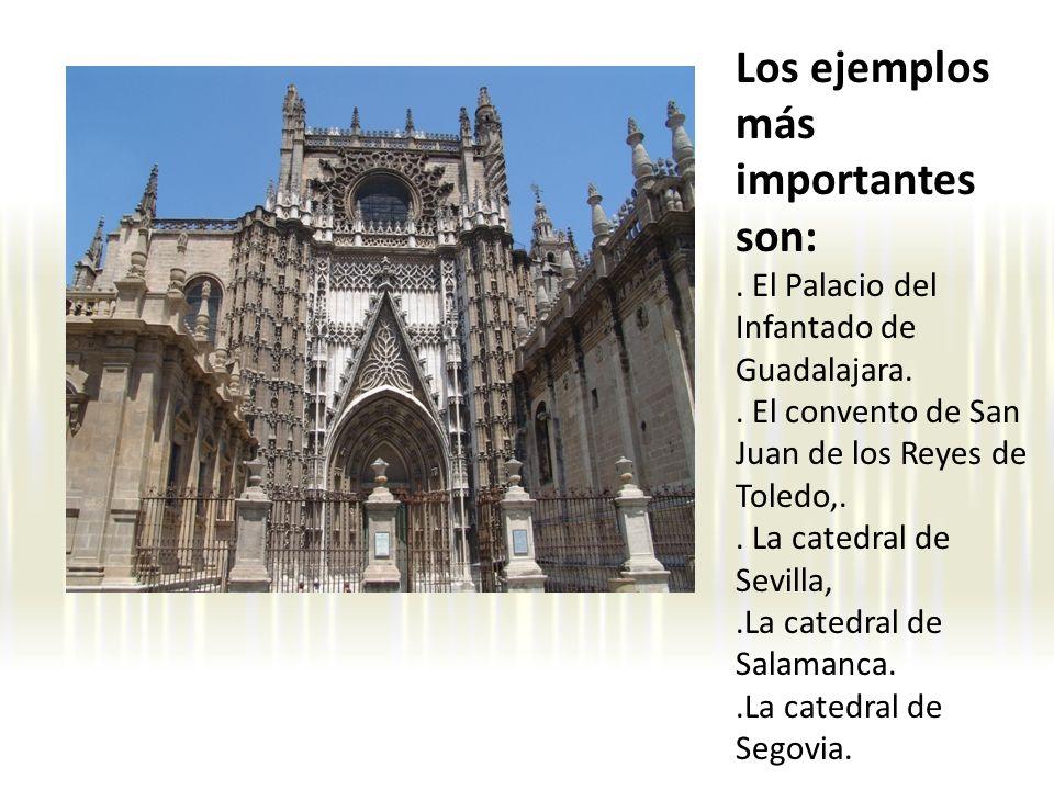 Los ejemplos más importantes son:. El Palacio del Infantado de Guadalajara.. El convento de San Juan de los Reyes de Toledo,.. La catedral de Sevilla,