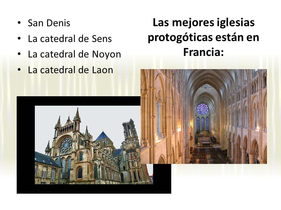 Las mejores iglesias protogóticas están en Francia: San Denis La catedral de Sens La catedral de Noyon La catedral de Laon