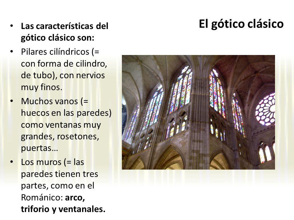 El gótico clásico Las características del gótico clásico son: Pilares cilíndricos (= con forma de cilindro, de tubo), con nervios muy finos. Muchos va