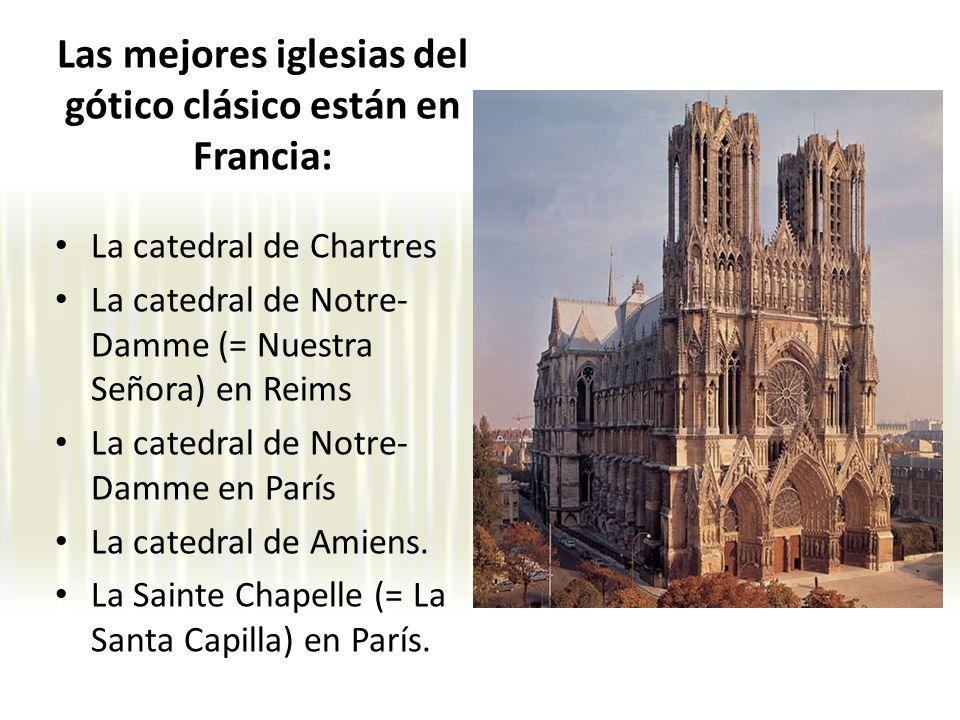 Las mejores iglesias del gótico clásico están en Francia: La catedral de Chartres La catedral de Notre- Damme (= Nuestra Señora) en Reims La catedral