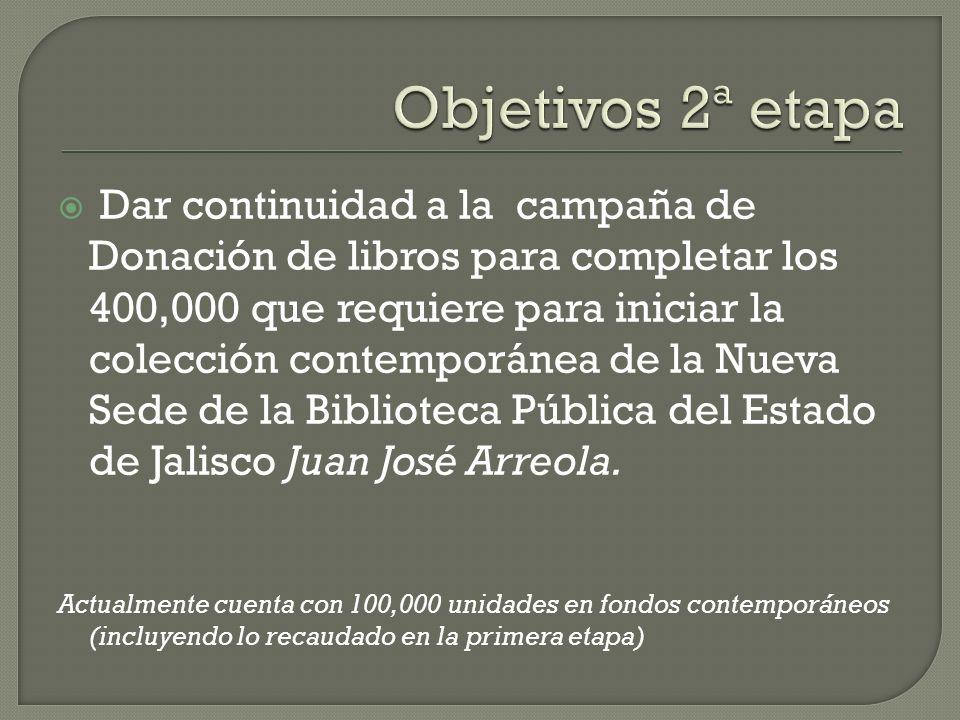 Dar continuidad a la campaña de Donación de libros para completar los 400,000 que requiere para iniciar la colección contemporánea de la Nueva Sede de la Biblioteca Pública del Estado de Jalisco Juan José Arreola.