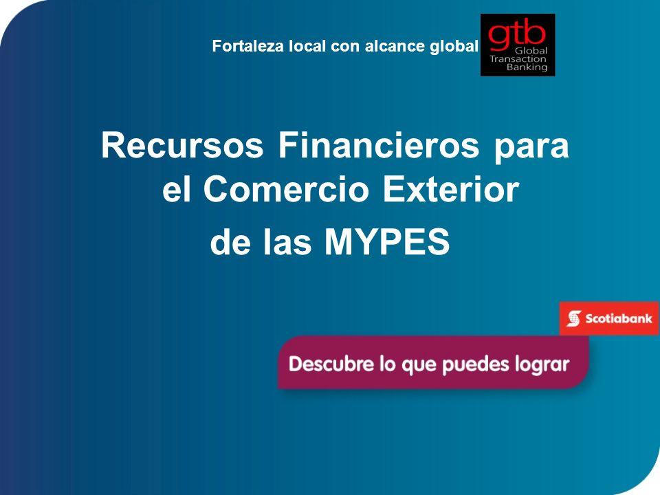 Fortaleza local con alcance global Recursos Financieros para el Comercio Exterior de las MYPES