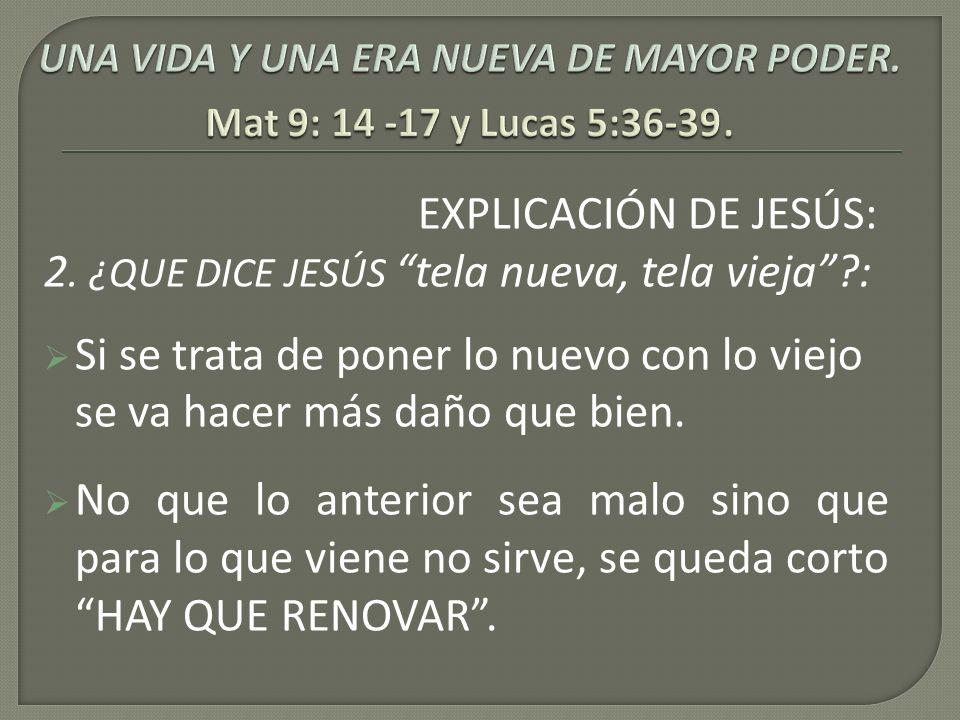 EXPLICACIÓN DE JESÚS: 2. ¿QUE DICE JESÚS tela nueva, tela vieja?: Si se trata de poner lo nuevo con lo viejo se va hacer más daño que bien. No que lo