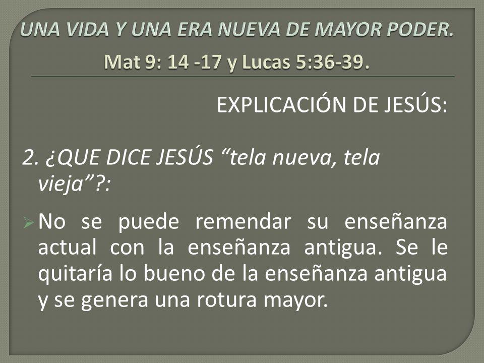 EXPLICACIÓN DE JESÚS: 2. ¿QUE DICE JESÚS tela nueva, tela vieja?: No se puede remendar su enseñanza actual con la enseñanza antigua. Se le quitaría lo