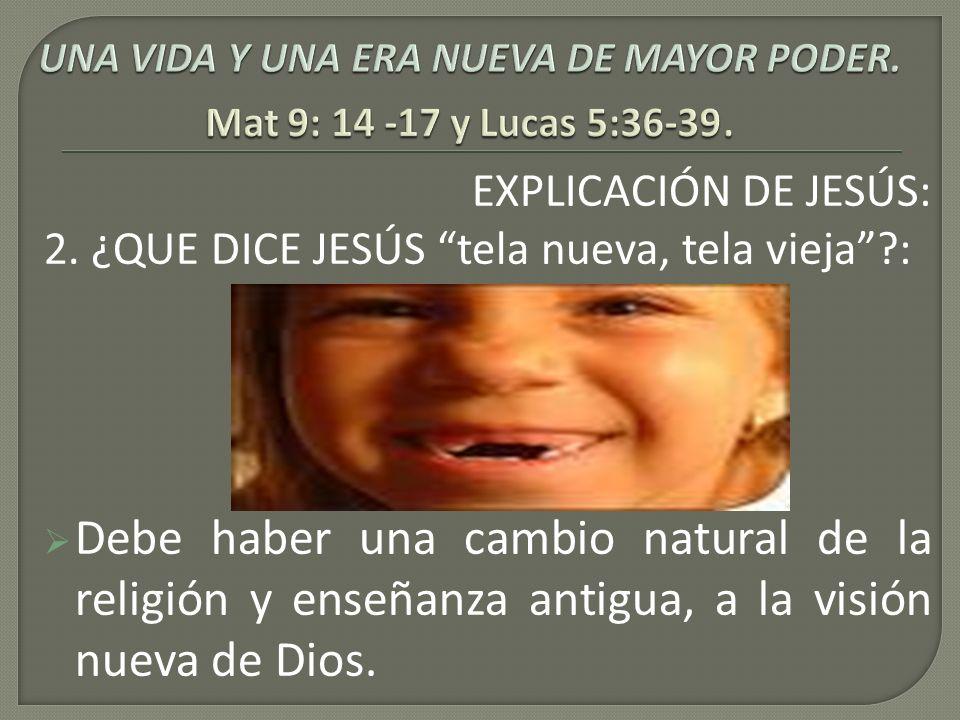 EXPLICACIÓN DE JESÚS: 2. ¿QUE DICE JESÚS tela nueva, tela vieja?: Debe haber una cambio natural de la religión y enseñanza antigua, a la visión nueva