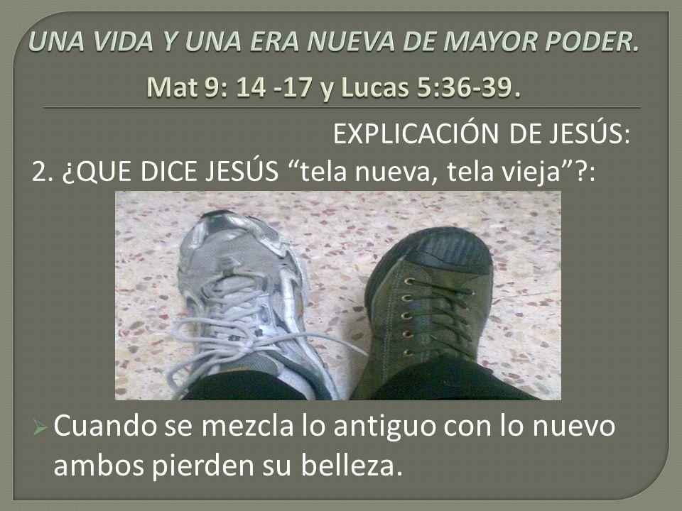 EXPLICACIÓN DE JESÚS: 2. ¿QUE DICE JESÚS tela nueva, tela vieja?: Cuando se mezcla lo antiguo con lo nuevo ambos pierden su belleza.