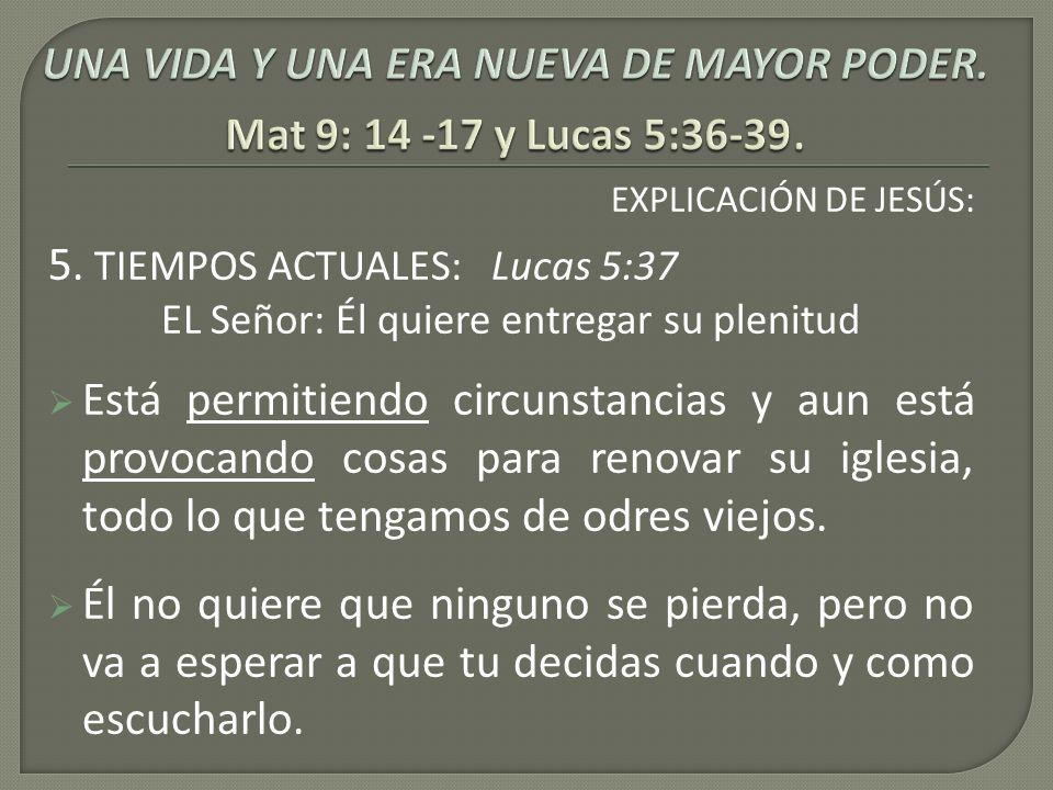 EXPLICACIÓN DE JESÚS: 5. TIEMPOS ACTUALES: Lucas 5:37 EL Señor: Él quiere entregar su plenitud Está permitiendo circunstancias y aun está provocando c