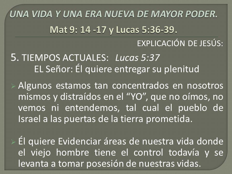 EXPLICACIÓN DE JESÚS: 5. TIEMPOS ACTUALES: Lucas 5:37 EL Señor: Él quiere entregar su plenitud Algunos estamos tan concentrados en nosotros mismos y d