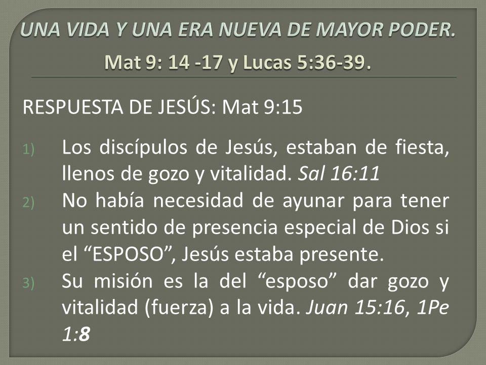 RESPUESTA DE JESÚS: Mat 9:15 1) Los discípulos de Jesús, estaban de fiesta, llenos de gozo y vitalidad. Sal 16:11 2) No había necesidad de ayunar para