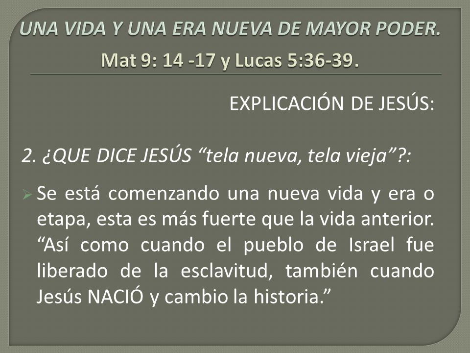 EXPLICACIÓN DE JESÚS: 2. ¿QUE DICE JESÚS tela nueva, tela vieja?: Se está comenzando una nueva vida y era o etapa, esta es más fuerte que la vida ante
