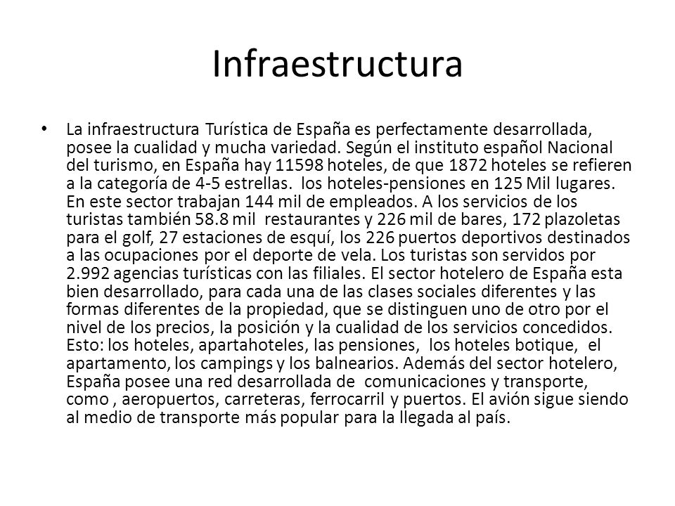 Infraestructura La infraestructura Turística de España es perfectamente desarrollada, posee la cualidad y mucha variedad. Según el instituto español N