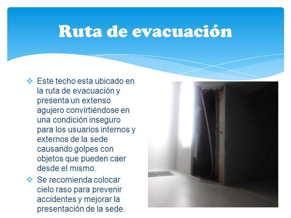 Ruta de evacuación Este techo esta ubicado en la ruta de evacuación y presenta un extenso agujero convirtiéndose en una condición inseguro para los usuarios internos y externos de la sede causando golpes con objetos que pueden caer desde el mismo.