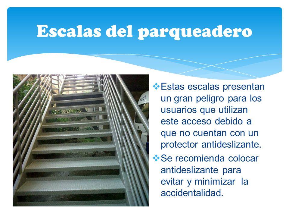 Escalas del parqueadero Estas escalas presentan un gran peligro para los usuarios que utilizan este acceso debido a que no cuentan con un protector antideslizante.