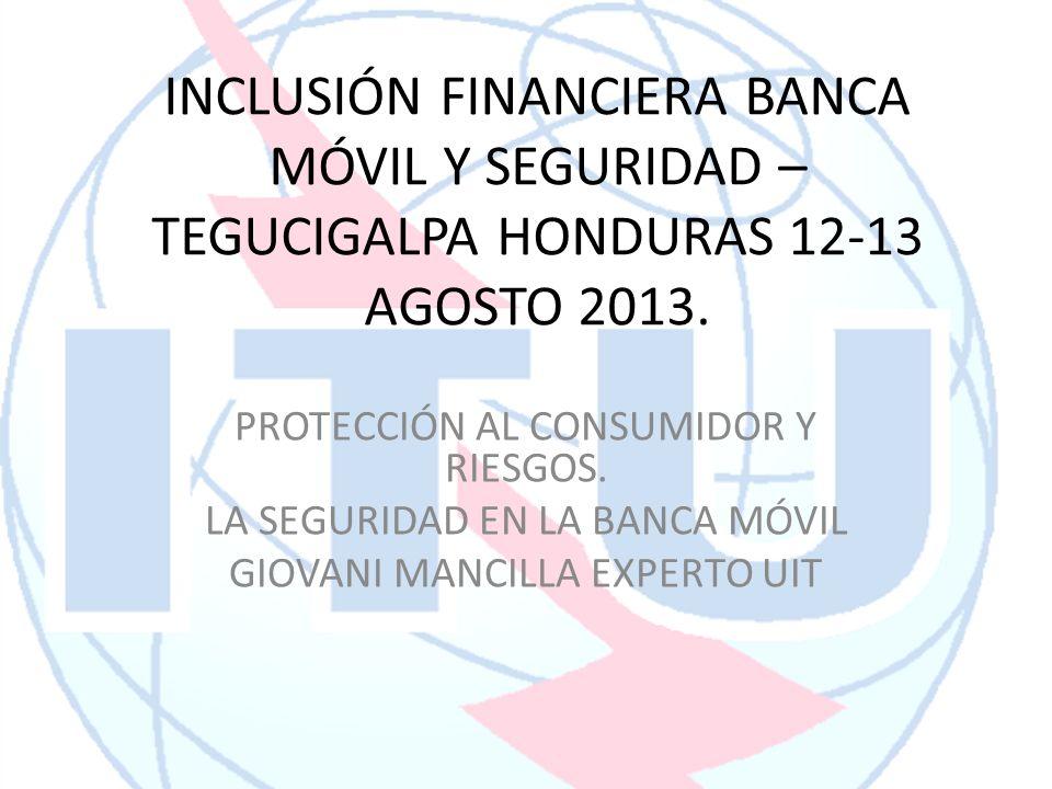 INCLUSIÓN FINANCIERA BANCA MÓVIL Y SEGURIDAD – TEGUCIGALPA HONDURAS 12-13 AGOSTO 2013. PROTECCIÓN AL CONSUMIDOR Y RIESGOS. LA SEGURIDAD EN LA BANCA MÓ