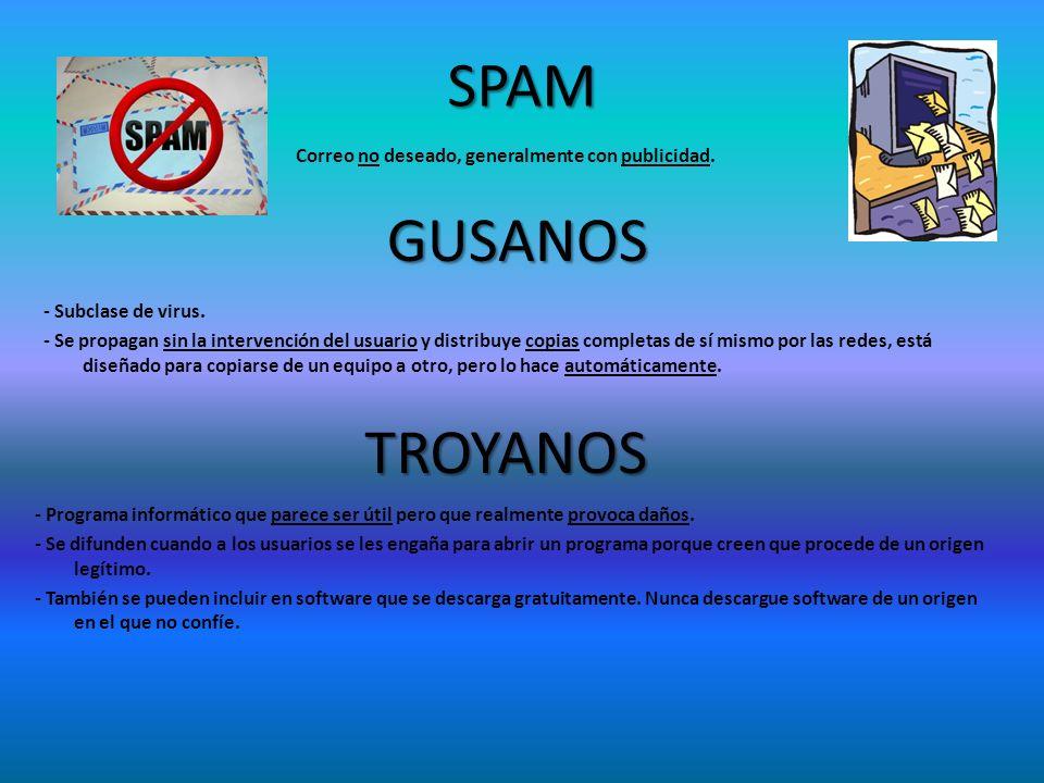 SPAM Correo no deseado, generalmente con publicidad. GUSANOS - Subclase de virus. - Se propagan sin la intervención del usuario y distribuye copias co